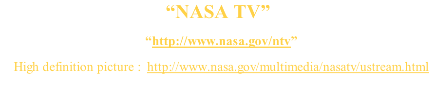 """NASA TV""     ""http://www.nasa.gov/ntv""     High definition picture :  http://www.nasa.gov/multimedia/nasatv/ustream.html"